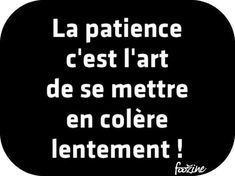 Patience is the art of getting angry slowly! Quote Citation, French Quotes, Sweet Words, Positive Attitude, Words Quotes, Cool Words, Favorite Quotes, Quotations, Texts
