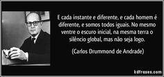 E cada instante e diferente, e cada homem é diferente, e somos todos iguais. No mesmo ventre o escuro inicial, na mesma terra o silêncio global, mas não seja logo. (Carlos Drummond de Andrade)