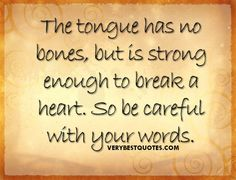 If you don't watch what you say you can do so much damage. Once words are spoken there is no taken back what is said. So think before you speak.
