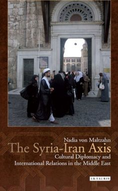 The Syria-Iran Axis: Cultural Diplomacy and International Relations in the Middle East (Library of Modern...