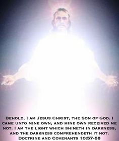 Behold, I am Jesus Christ, the Son of God. I came unto mine own, and mine own received me not. I am the light which shineth in darkness, and the darkness comprehendeth it not. Doctrine and Covenants 10:57-58