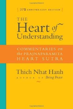 The Heart of Understanding: Commentaries on the Prajnaparamita Heart Sutra by Thich Nhat Hanh. Comprised of only 632 Chinese characters, the Heart Sutra is Buddhism in a nutshell. Despite its brevity, this powerful work covers more of the Buddha's teachings than any other scripture, and its influence is more profound and wide-reaching than any other text in Buddhism. Thich Nhat Hanh's translation and commentary is regarded as the most simple, clear, concise, and understandable available.