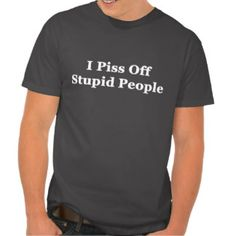 I Piss Off Stupid People Tee Shirt