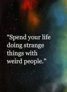 Life is an adventure. Spend your life doing strange things with weird people.