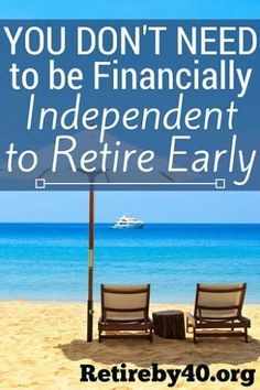 You don't need to be financial independent to retire early http://retireby40.org/financial-independent-retire-early/