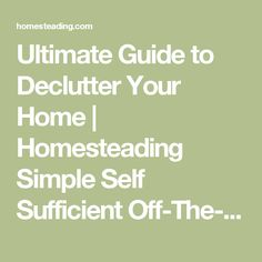 Ultimate Guide to Declutter Your Home | Homesteading Simple Self Sufficient Off-The-Grid | Homesteading.com