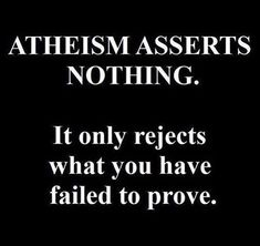 Atheism does not reject, it is absence of beliefs in God(s). The burden of proof however, is what prevent us accepting assertions as truth. Atheism is the result of a rational being freely dismissing what was freely asserted regarding any God. Atheist Agnostic, Atheist Quotes, Atheist Humor, Losing My Religion, Anti Religion, Religion Memes, True Religion, Secular Humanism, Religious People