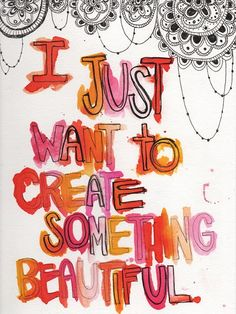 i just want to create something beautiful