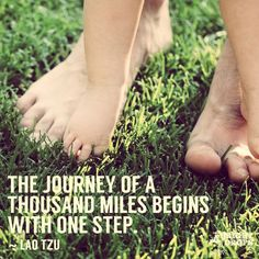 The journey of a thousand miles begins with one step. ~Lao Tzu
