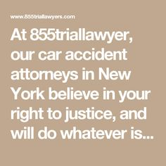 At 855triallawyer, our car accident attorneys in New York believe in your right to justice, and will do whatever is necessary to get you the compensation you seek for your claim. If you choose to advance your lawsuit with our best auto accident attorneys in New York, we will support you