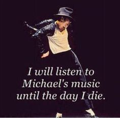 I will listen to Michael Jackson's music until the day I die.