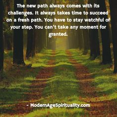 The new path always comes with its challenges. It always takes time to succeed on a fresh path. You have to stay watchful of your step. You can't take any moment for granted. Life Path Quotes, Life Happens, Shit Happens, Life Is A Journey, Our Life, Paths, Spirituality, Challenges, Wisdom