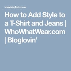 How to Add Style to a T-Shirt and Jeans | WhoWhatWear.com | Bloglovin'