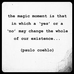the magic moment is that in which a 'yes' or a 'no' may change the whole of our existence... // paulo coehlo