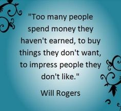 Too many people spend money they haven't earned to buy things they don't want to impress people they don't like.  - Will Rogers
