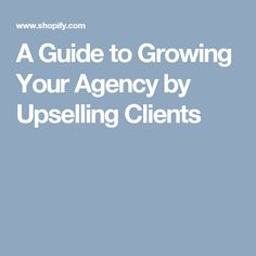 A Guide to Growing Your Agency by Upselling Clients