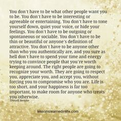 I learned this a few years ago. Be your authentic self, and don't apologize for it! What you see, is what you get; don't like it, too fuckin bad. F*#k people who want you to be someone that you're not. - SD lessonslearnedinlife.com