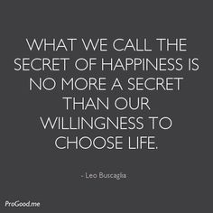 What We Call The Secret Of Happiness Is No More A Secret Than Our Willingness To Choose Life. Words Quotes, Wise Words, Me Quotes, Favorite Words, Favorite Quotes, Motivational Quotes For Success, Inspirational Quotes, Leo Buscaglia Quotes, Think Happy Thoughts