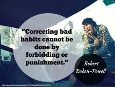 """Correcting bad habits cannot be done by forbidding or punishment."" - Robert Baden-Powell #quotes #habits http://www.developgoodhabits.com/break-bad-habit/"