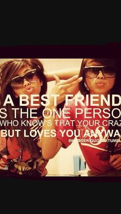 A best friend is the one person who knows your crazy but loves you anyways