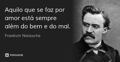 Aquilo que se faz por amor está sempre além do bem e do mal. — Friedrich Nietzsche