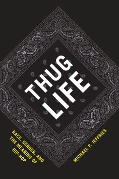 Thug Life: Race, Gender, and the Meaning of Hip-Hop by Michael P. Jeffries