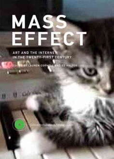 Mass effect : art and the internet in the twenty-first century / Edited by Lauren Cornell and Ed Halter.