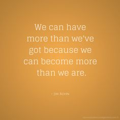We can have more because we can become more