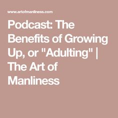 "Podcast: The Benefits of Growing Up, or ""Adulting"" 