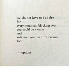 """""""You do not have to be a fire for every mountain blocking you. You could be a water and soft river your way to freedom too."""""""