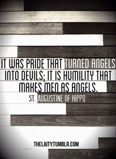 """It was pride that turned angels into devils; it is humility that makes men as angels."" (St. Augustine of Hippo)"