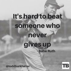 It's hard to beat someone who never gives up - Babe Ruth #quote @toddburkhalter