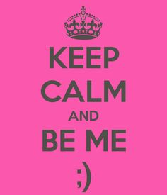KEEP CALM AND BE ME ;)