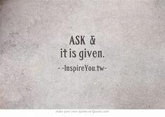 """ASK & it is given.""  -InspireYou.tw"