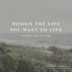 """""""Design the life you want to live. No more and no less."""" - from 5 Minimalism Quotes to Help You Design a Simple Life"""