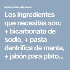 Los ingredientes que necesitas son: + bicarbonato de sodio, + pasta dentrífica de menta, + jabón para platos, + limón.