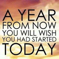 a year from now you will wish you had started