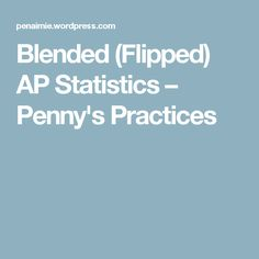 Blended (Flipped) AP Statistics – Penny's Practices