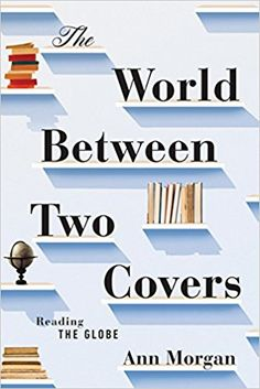 The World Between Two Covers: Reading the Globe by Ann Morgan: -- Inspiration for your reading list.