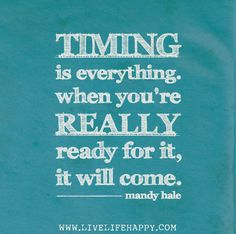 Timing is everything. When you're REALLY ready for it, it will come. - Mandy Hale