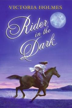 Rider in the dark : an epic horse story / Victoria Holmes