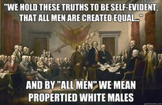 """American History Meme """"We hold these truths to be self-evident that all ben are created equal..."""" and by """"all men"""" we mean propertied white males."""