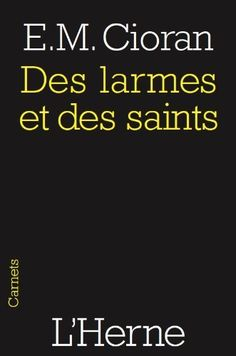 """Des larmes et des saints (French Edition) by Emil Cioran. a book of reflections, written mostly in epigrams, a la Nietzsche. """"Blue skies make us sadder than gray skies because they offer us hope which we do not have the courage to entertain."""