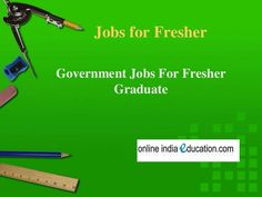 Jobs For Fresher Graduate, Government Jobs For Fresher by Ankit Pareek via slideshare