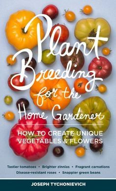 Plant Breeding for the Home Gardener: How to Create Unique Vegetables and Flowers by Joseph Tychonievich, gardening books, landscaping, home vegetable breeding