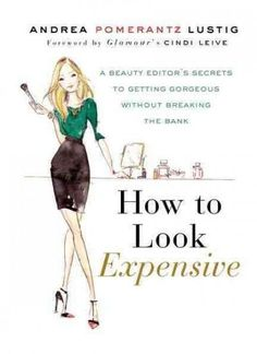 How to Look Expensive : A Beauty Editor's Secrets to Getting Gorgeous Without Breaking the Bank