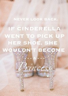 Never look back. If Cinderella went to pick up her shoe, she wouldn't become Princess.