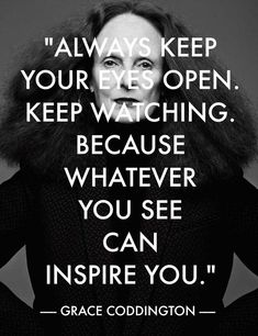 """""""Always keep your eyes open. Keep watching. Because whatever you see can inspire you."""" - Grace Coddington"""