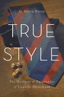 "True style : the history & principles of classic menswear by G. Bruce Boyer, ""From choosing the right pair of eyeglasses to properly coordinating a tie, shirt, and pocket square, getting dressed is an art to be mastered. Yet how many of us just throw on, well, whatever in the morning?"""