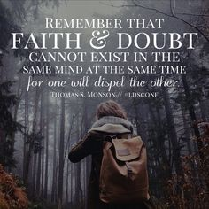 Remember that faith and doubt cannot exist in the same mind at the same time for one will dispel the other. -President Thomas S. Monson October 2015 ldsconf